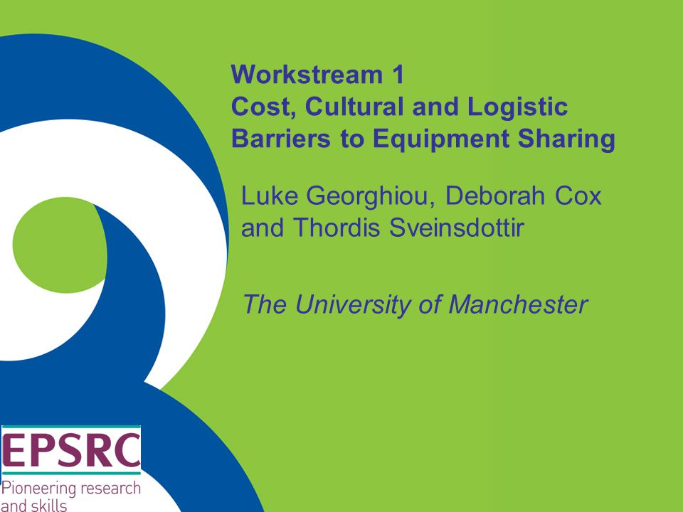 Workstream 1 Cost, Cultural and Logistic Barriers to Equipment Sharing Luke Georghiou, Deborah Cox and Thordis Sveinsdottir The University of Manchest