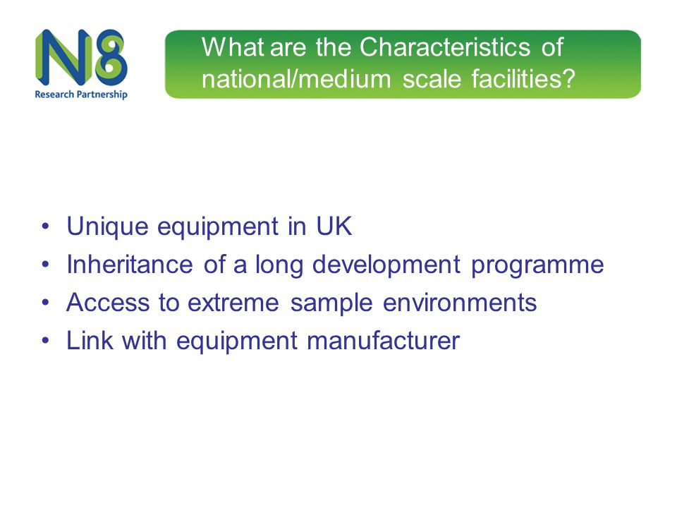 What are the Characteristics of national/medium scale facilities? Unique equipment in UK Inheritance of a long development programme Access to extreme