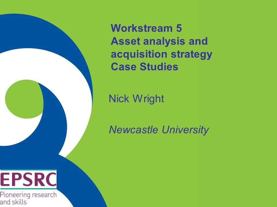 Workstream 5 Asset analysis and acquisition strategy Case Studies Nick Wright Newcastle University