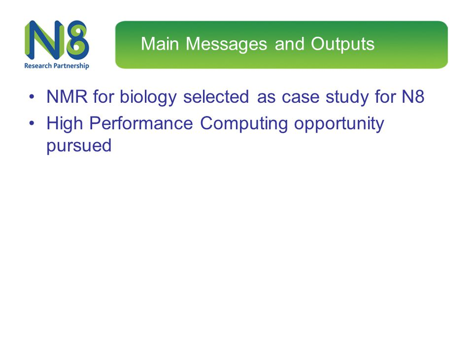 Main Messages and Outputs NMR for biology selected as case study for N8 High Performance Computing opportunity pursued