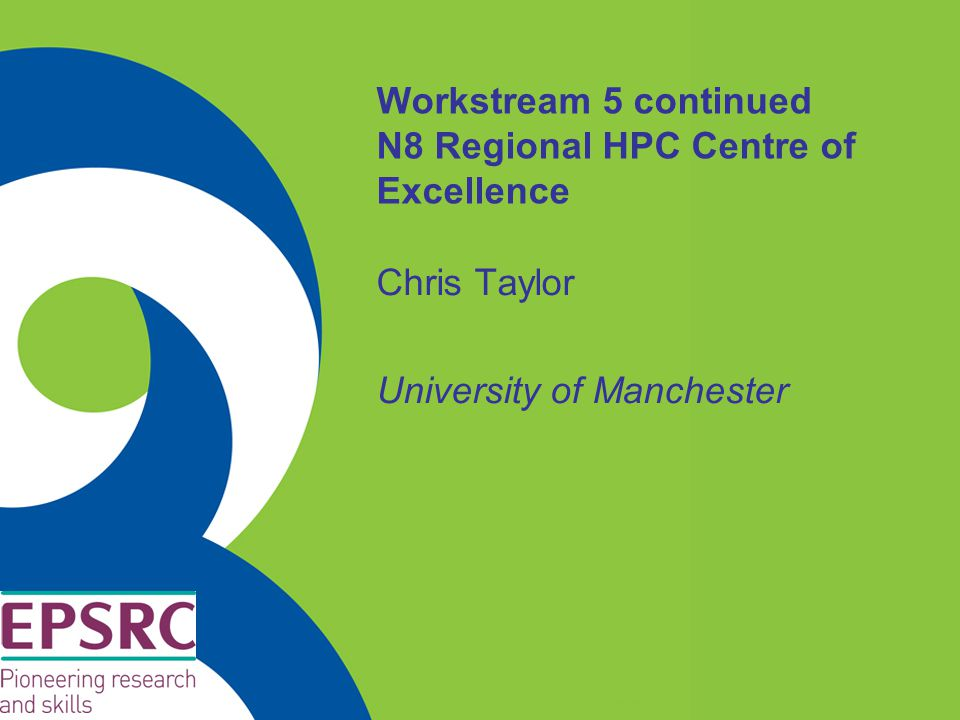 Workstream 5 continued N8 Regional HPC Centre of Excellence Chris Taylor University of Manchester