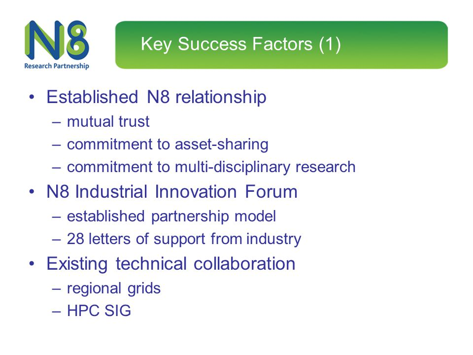 Key Success Factors (1) Established N8 relationship –mutual trust –commitment to asset-sharing –commitment to multi-disciplinary research N8 Industria