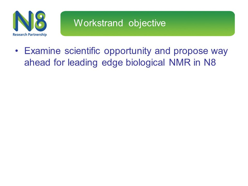 Workstrand objective Examine scientific opportunity and propose way ahead for leading edge biological NMR in N8