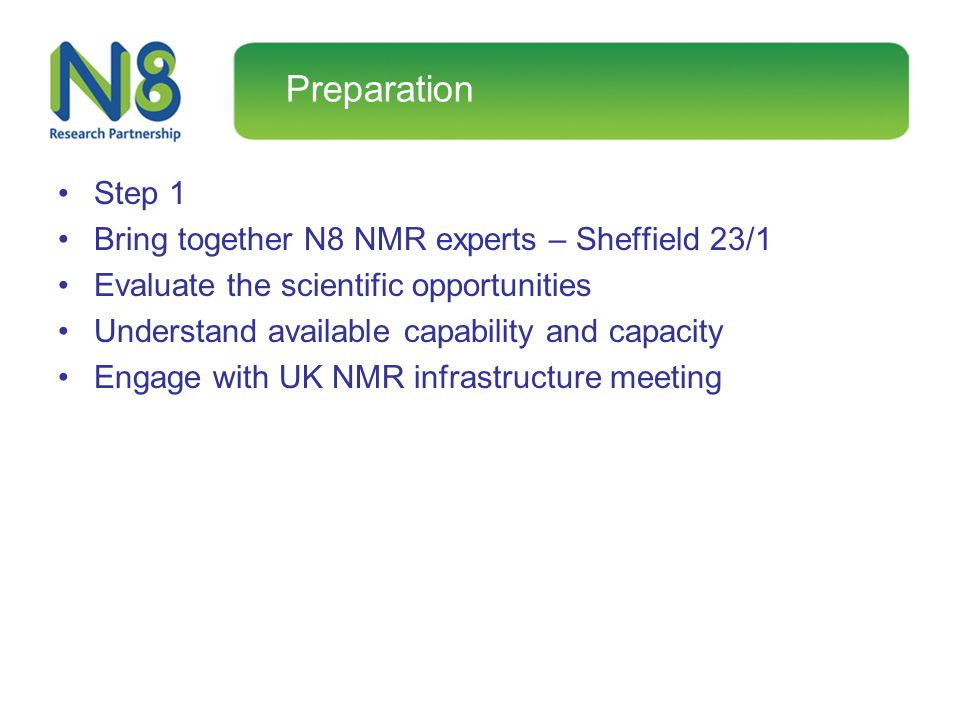 Preparation Step 1 Bring together N8 NMR experts – Sheffield 23/1 Evaluate the scientific opportunities Understand available capability and capacity E