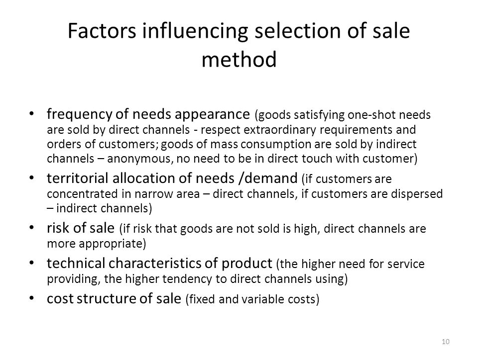 10 Factors influencing selection of sale method frequency of needs appearance (goods satisfying one-shot needs are sold by direct channels - respect extraordinary requirements and orders of customers; goods of mass consumption are sold by indirect channels – anonymous, no need to be in direct touch with customer) territorial allocation of needs /demand (if customers are concentrated in narrow area – direct channels, if customers are dispersed – indirect channels) risk of sale (if risk that goods are not sold is high, direct channels are more appropriate) technical characteristics of product (the higher need for service providing, the higher tendency to direct channels using) cost structure of sale (fixed and variable costs)