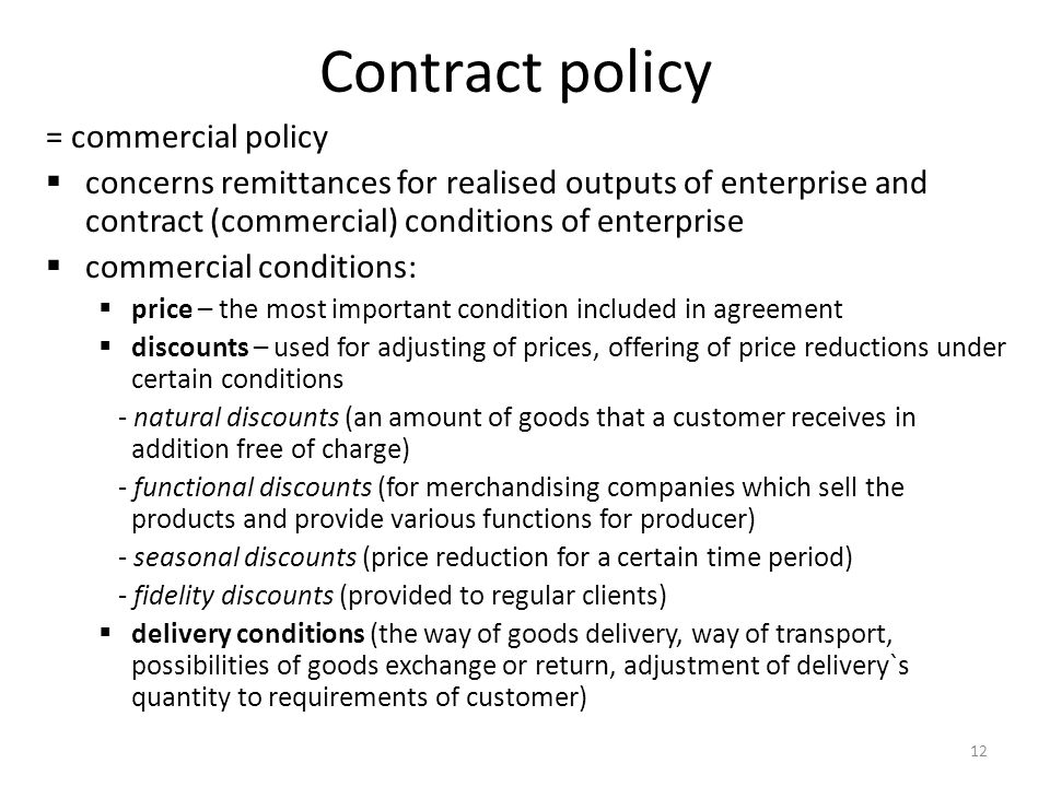 12 Contract policy = commercial policy concerns remittances for realised outputs of enterprise and contract (commercial) conditions of enterprise commercial conditions: price – the most important condition included in agreement discounts – used for adjusting of prices, offering of price reductions under certain conditions - natural discounts (an amount of goods that a customer receives in addition free of charge) - functional discounts (for merchandising companies which sell the products and provide various functions for producer) - seasonal discounts (price reduction for a certain time period) - fidelity discounts (provided to regular clients) delivery conditions (the way of goods delivery, way of transport, possibilities of goods exchange or return, adjustment of delivery`s quantity to requirements of customer)
