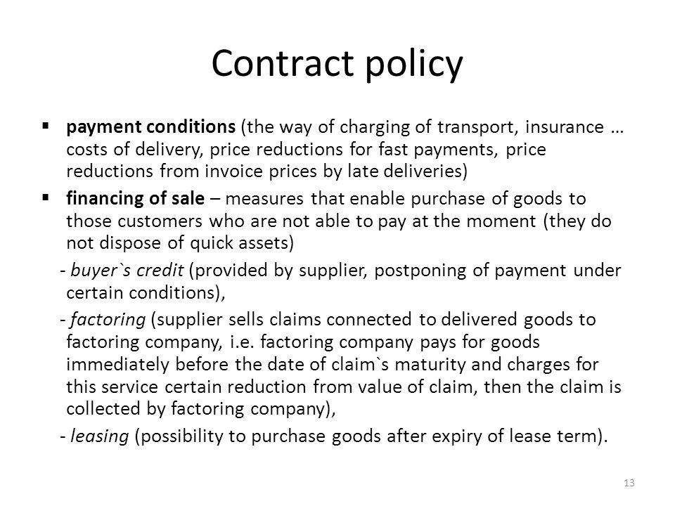 13 Contract policy payment conditions (the way of charging of transport, insurance … costs of delivery, price reductions for fast payments, price reductions from invoice prices by late deliveries) financing of sale – measures that enable purchase of goods to those customers who are not able to pay at the moment (they do not dispose of quick assets) - buyer`s credit (provided by supplier, postponing of payment under certain conditions), - factoring (supplier sells claims connected to delivered goods to factoring company, i.e.