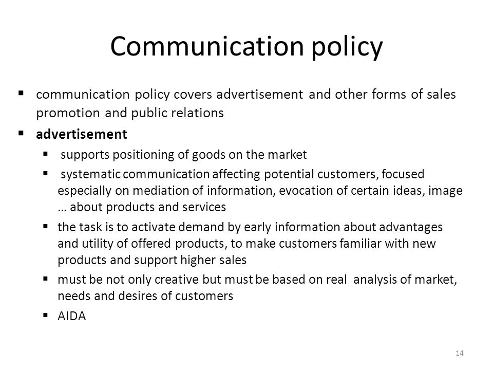 14 Communication policy communication policy covers advertisement and other forms of sales promotion and public relations advertisement supports positioning of goods on the market systematic communication affecting potential customers, focused especially on mediation of information, evocation of certain ideas, image … about products and services the task is to activate demand by early information about advantages and utility of offered products, to make customers familiar with new products and support higher sales must be not only creative but must be based on real analysis of market, needs and desires of customers AIDA