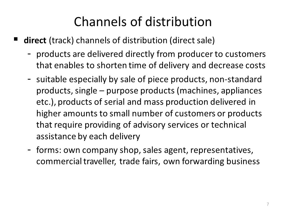 7 Channels of distribution direct (track) channels of distribution (direct sale) - products are delivered directly from producer to customers that enables to shorten time of delivery and decrease costs - suitable especially by sale of piece products, non-standard products, single – purpose products (machines, appliances etc.), products of serial and mass production delivered in higher amounts to small number of customers or products that require providing of advisory services or technical assistance by each delivery - forms: own company shop, sales agent, representatives, commercial traveller, trade fairs, own forwarding business