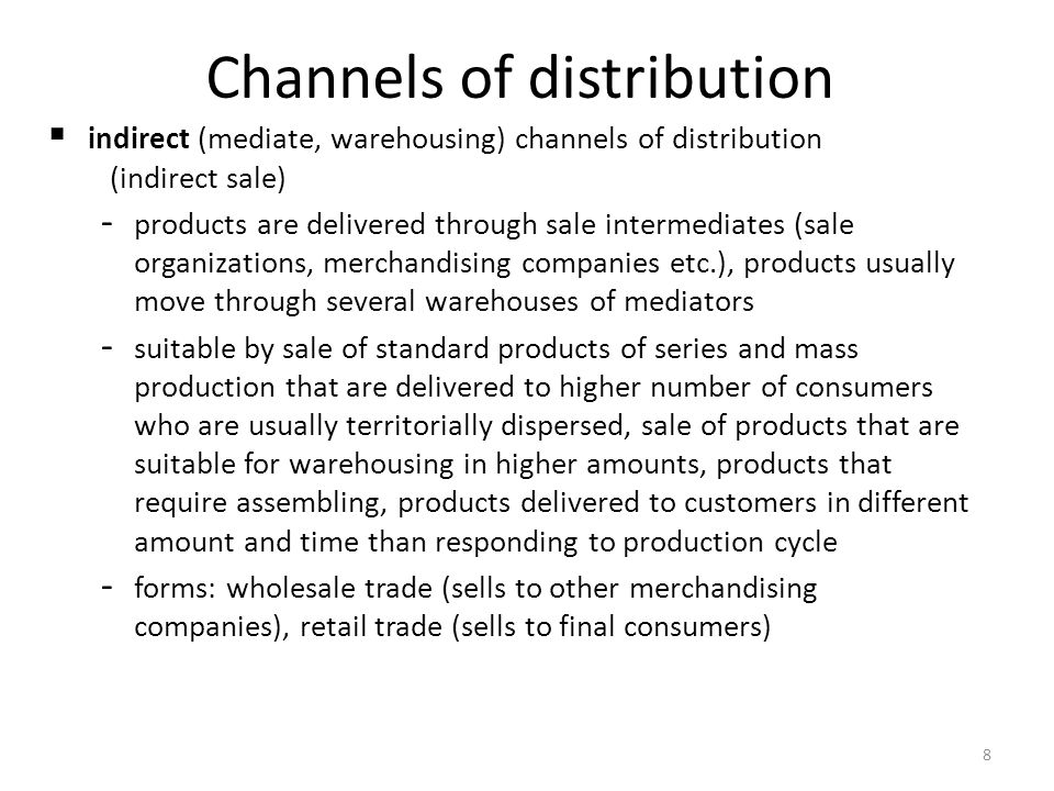 9 Factors determining selection of sale channels character of product (standard, non-standard...) character of consumption (mass, single...) expedition ability of product (storage ability, handling severity...) territorial allocation of suppliers (zoning of sale) the way of transport (air, railway, road, sea...) system of commercial and technical services connected to sale