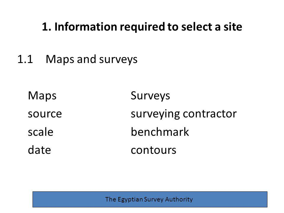1. Information required to select a site 1.1Maps and surveys MapsSurveys sourcesurveying contractor scalebenchmark datecontours The Egyptian Survey Au