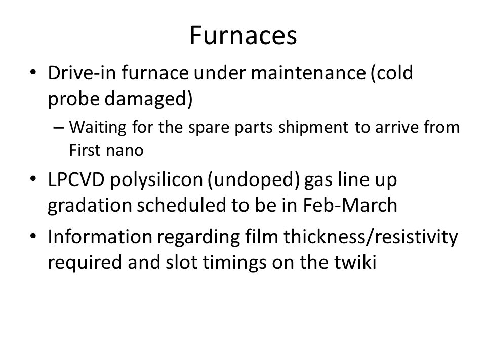 Furnaces Drive-in furnace under maintenance (cold probe damaged) – Waiting for the spare parts shipment to arrive from First nano LPCVD polysilicon (undoped) gas line up gradation scheduled to be in Feb-March Information regarding film thickness/resistivity required and slot timings on the twiki