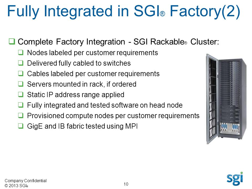 Company Confidential © 2013 SGI ® 10 Complete Factory Integration - SGI Rackable ® Cluster: Nodes labeled per customer requirements Delivered fully ca