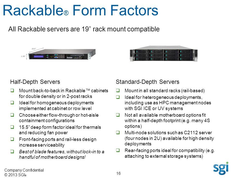 Company Confidential © 2013 SGI ® 16 All Rackable servers are 19 rack mount compatible Rackable ® Form Factors Half-Depth Servers Mount back-to-back i