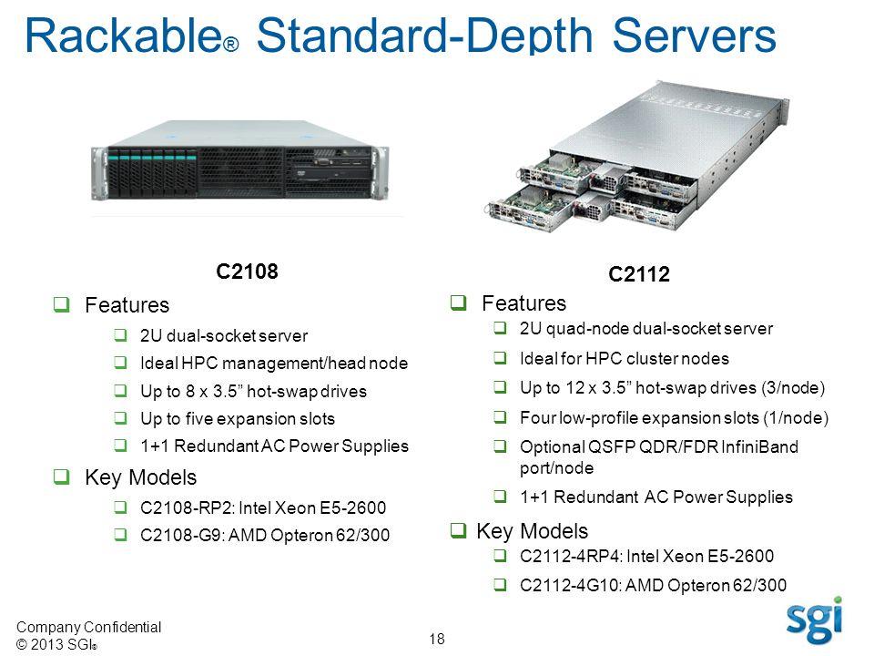 Company Confidential © 2013 SGI ® 18 C2108 Features 2U dual-socket server Ideal HPC management/head node Up to 8 x 3.5 hot-swap drives Up to five expa