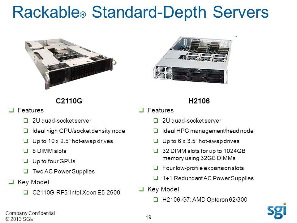 Company Confidential © 2013 SGI ® 19 Rackable ® Standard-Depth Servers H2106 Features 2U quad-socket server Ideal HPC management/head node Up to 6 x 3