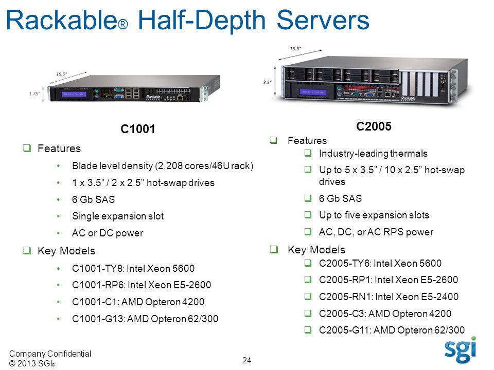 Company Confidential © 2013 SGI ® 24 C1001 Features Blade level density (2,208 cores/46U rack) 1 x 3.5 / 2 x 2.5 hot-swap drives 6 Gb SAS Single expan