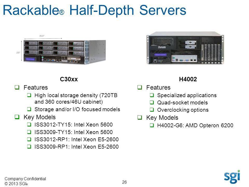 Company Confidential © 2013 SGI ® 26 Rackable ® Half-Depth Servers C30xx Features High local storage density (720TB and 360 cores/46U cabinet) Storage