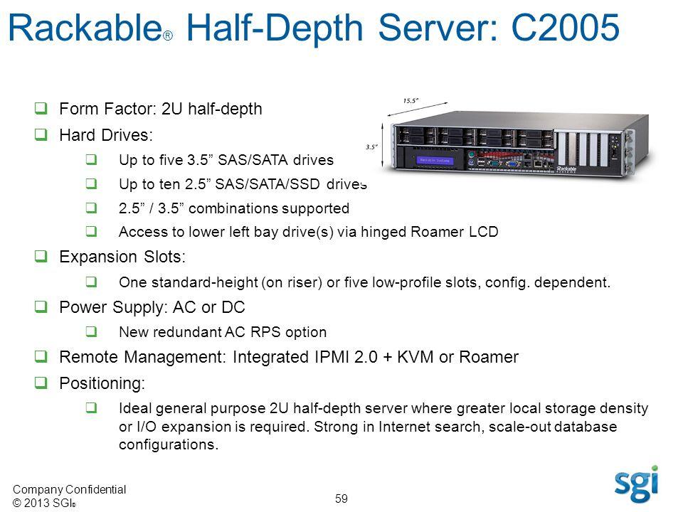 Company Confidential © 2013 SGI ® 59 Form Factor: 2U half-depth Hard Drives: Up to five 3.5 SAS/SATA drives Up to ten 2.5 SAS/SATA/SSD drives 2.5 / 3.