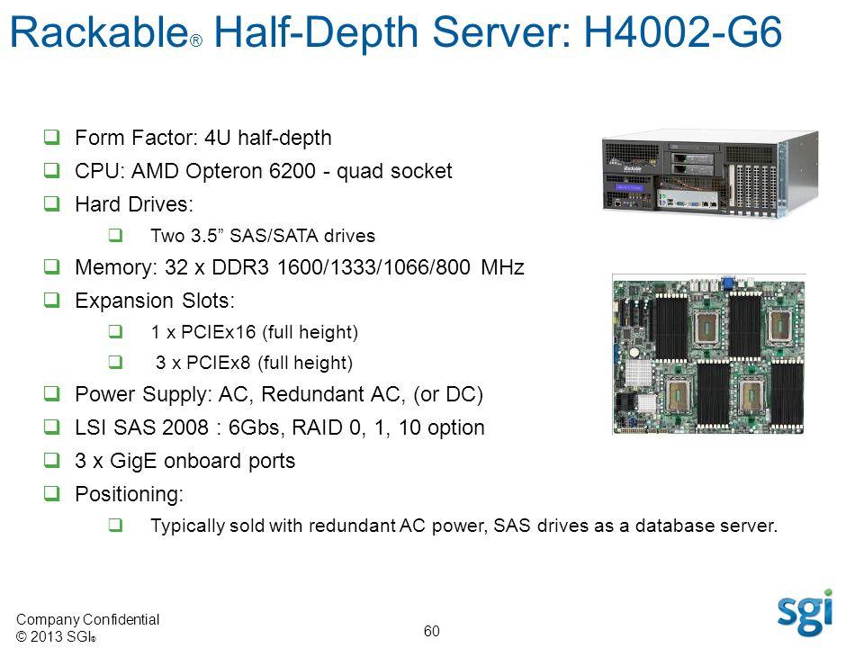 Company Confidential © 2013 SGI ® 60 Form Factor: 4U half-depth CPU: AMD Opteron 6200 - quad socket Hard Drives: Two 3.5 SAS/SATA drives Memory: 32 x