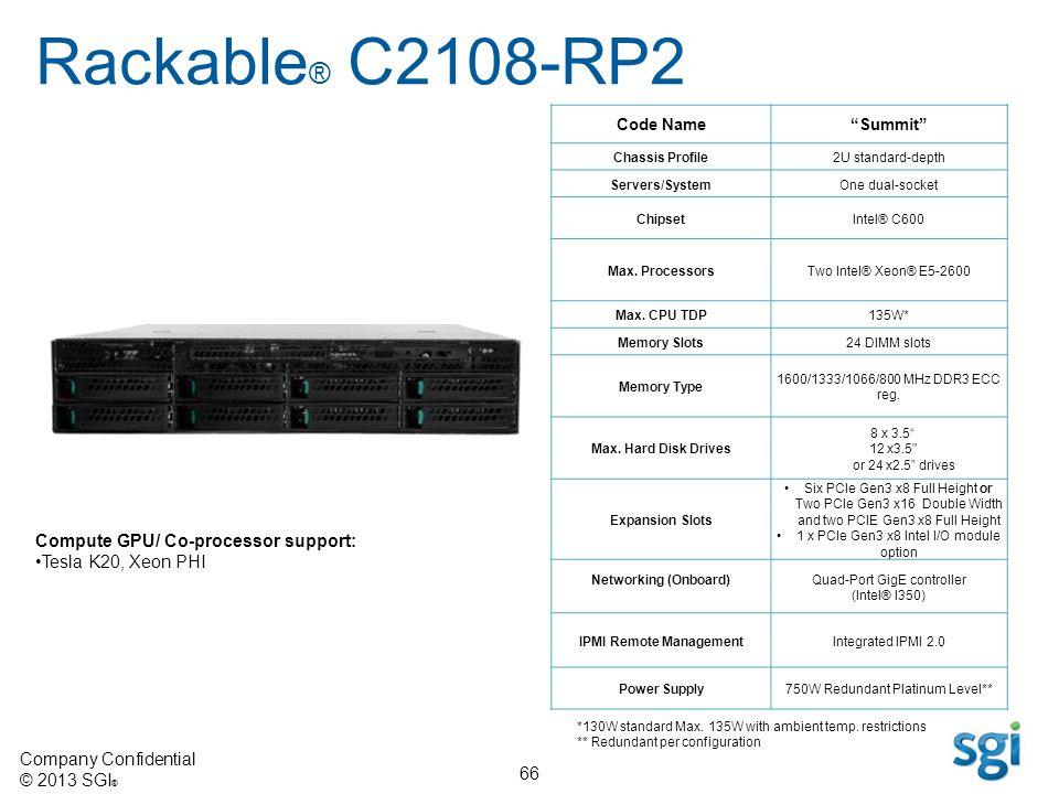 Company Confidential © 2013 SGI ® 66 Code NameSummit Chassis Profile2U standard-depth Servers/SystemOne dual-socket ChipsetIntel® C600 Max. Processors