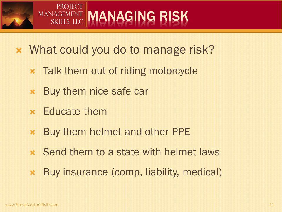 www.SteveNortonPMP.com 11 What could you do to manage risk.