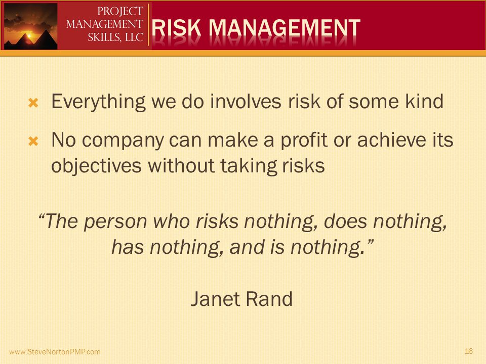 www.SteveNortonPMP.com 16 Everything we do involves risk of some kind No company can make a profit or achieve its objectives without taking risks The person who risks nothing, does nothing, has nothing, and is nothing.