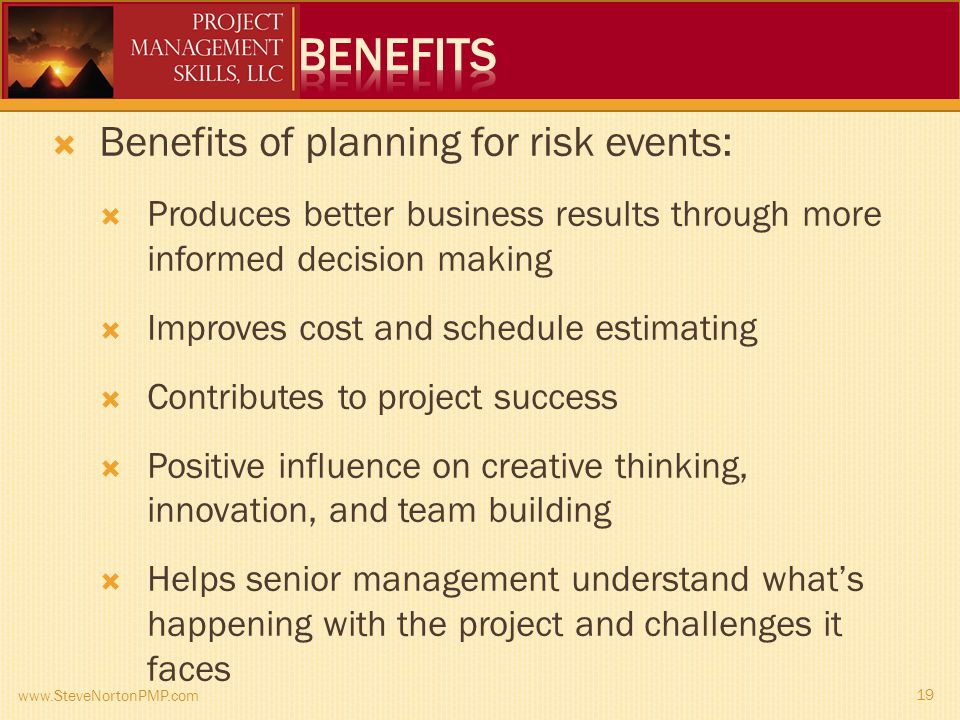 www.SteveNortonPMP.com 19 Benefits of planning for risk events: Produces better business results through more informed decision making Improves cost and schedule estimating Contributes to project success Positive influence on creative thinking, innovation, and team building Helps senior management understand whats happening with the project and challenges it faces