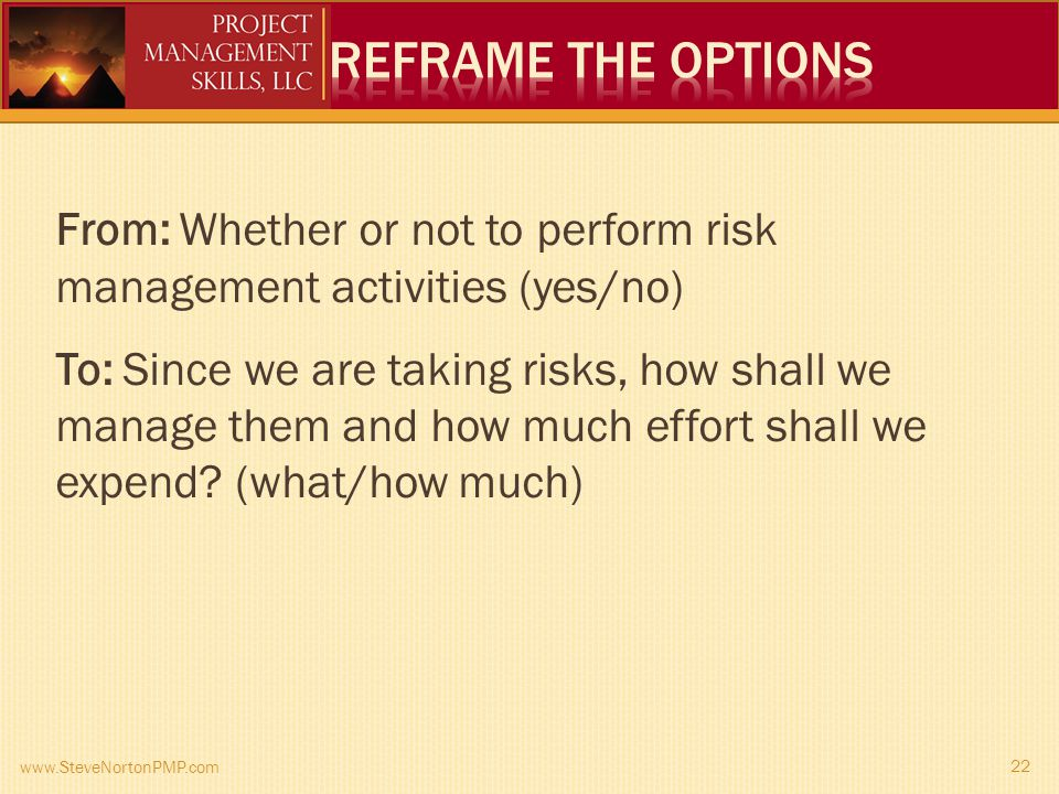 www.SteveNortonPMP.com 22 From: Whether or not to perform risk management activities (yes/no) To: Since we are taking risks, how shall we manage them and how much effort shall we expend.