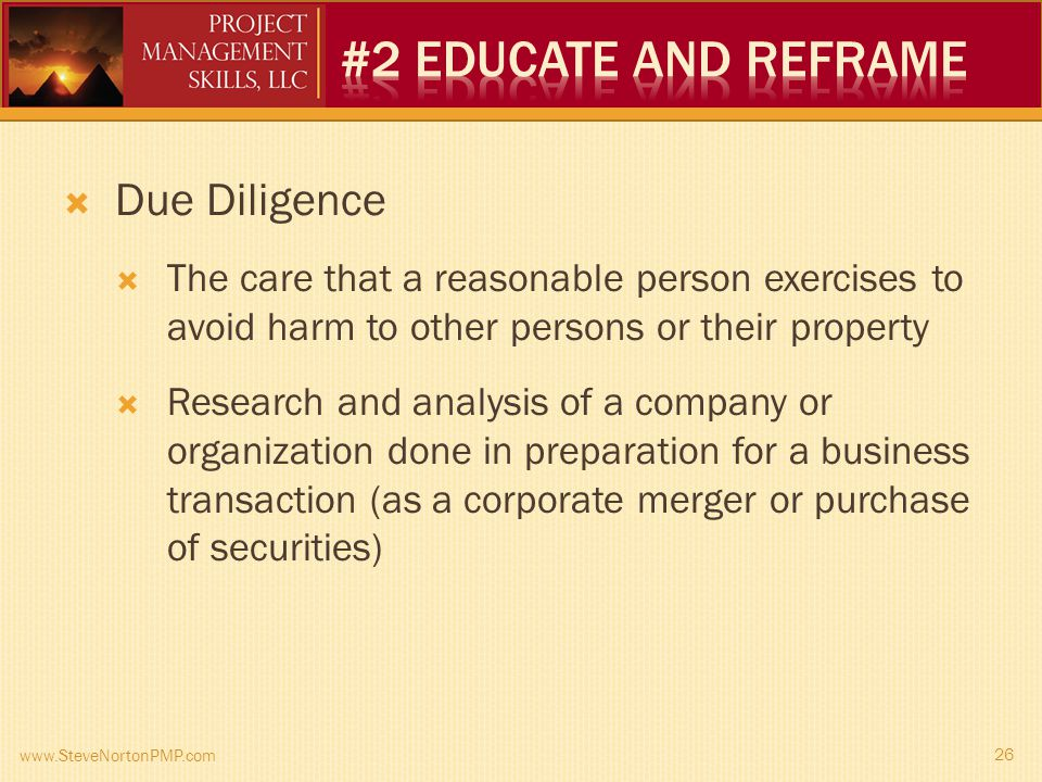 Due Diligence The care that a reasonable person exercises to avoid harm to other persons or their property Research and analysis of a company or organization done in preparation for a business transaction (as a corporate merger or purchase of securities) www.SteveNortonPMP.com 26