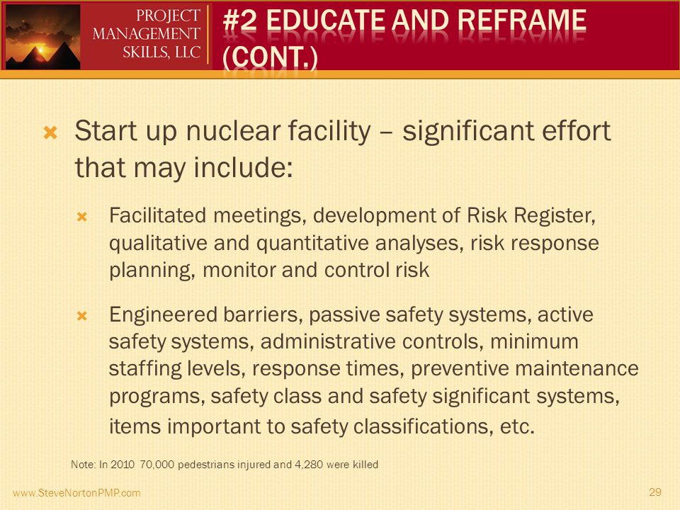 Start up nuclear facility – significant effort that may include: Facilitated meetings, development of Risk Register, qualitative and quantitative analyses, risk response planning, monitor and control risk Engineered barriers, passive safety systems, active safety systems, administrative controls, minimum staffing levels, response times, preventive maintenance programs, safety class and safety significant systems, items important to safety classifications, etc.