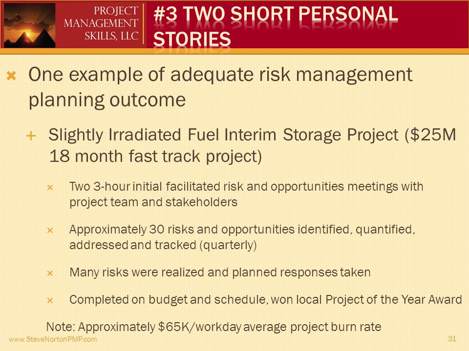 One example of adequate risk management planning outcome Slightly Irradiated Fuel Interim Storage Project ($25M 18 month fast track project) Two 3-hour initial facilitated risk and opportunities meetings with project team and stakeholders Approximately 30 risks and opportunities identified, quantified, addressed and tracked (quarterly) Many risks were realized and planned responses taken Completed on budget and schedule, won local Project of the Year Award Note: Approximately $65K/workday average project burn rate www.SteveNortonPMP.com 31
