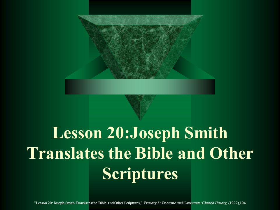 Lesson 20:Joseph Smith Translates the Bible and Other Scriptures Lesson 20: Joseph Smith Translates the Bible and Other Scriptures, Primary 5: Doctrine and Covenants: Church History, (1997),104