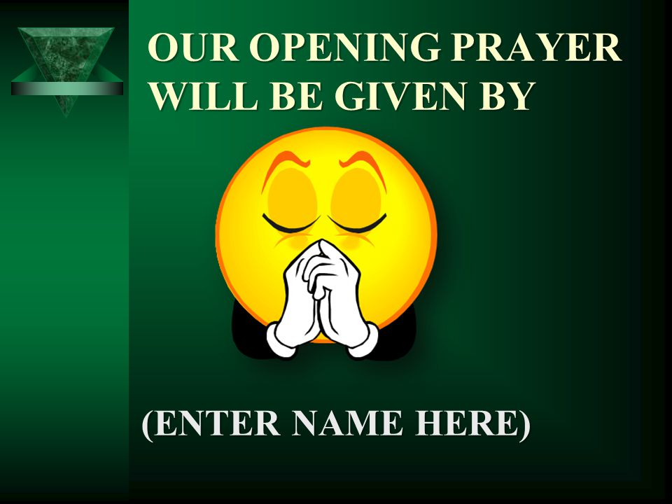(ENTER NAME HERE) OUR OPENING PRAYER WILL BE GIVEN BY