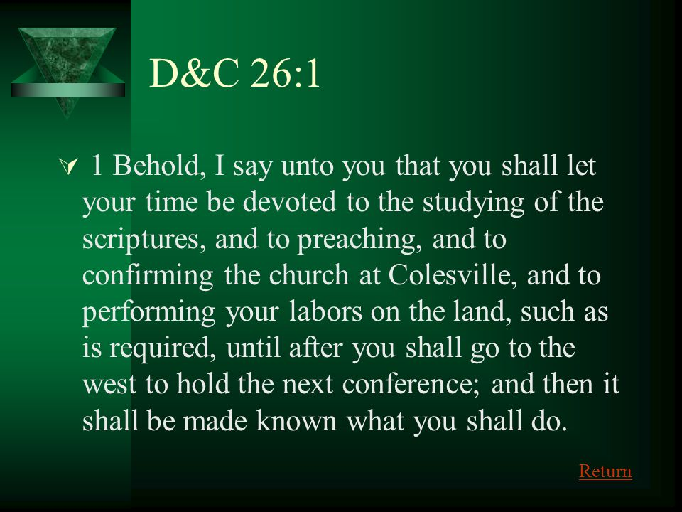 D&C 26:1 1 Behold, I say unto you that you shall let your time be devoted to the studying of the scriptures, and to preaching, and to confirming the c