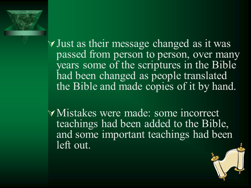 Just as their message changed as it was passed from person to person, over many years some of the scriptures in the Bible had been changed as people translated the Bible and made copies of it by hand.