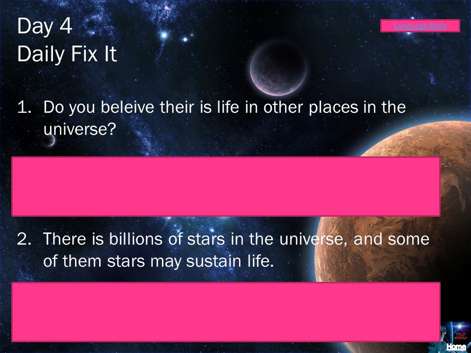 Day 4 Daily Fix It 1.Do you beleive their is life in other places in the universe? Do you believe there is life in other places in the universe? 2.The