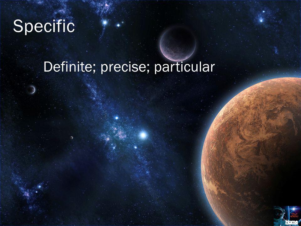 Specific Definite; precise; particular