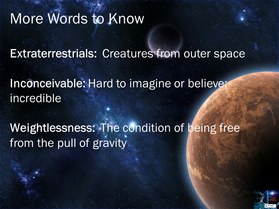 More Words to Know Extraterrestrials: Creatures from outer space Inconceivable: Hard to imagine or believe; incredible Weightlessness: The condition of being free from the pull of gravity