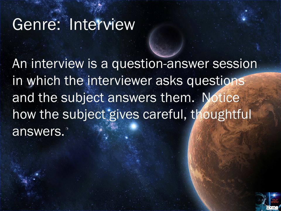 Genre: Interview An interview is a question-answer session in which the interviewer asks questions and the subject answers them. Notice how the subjec