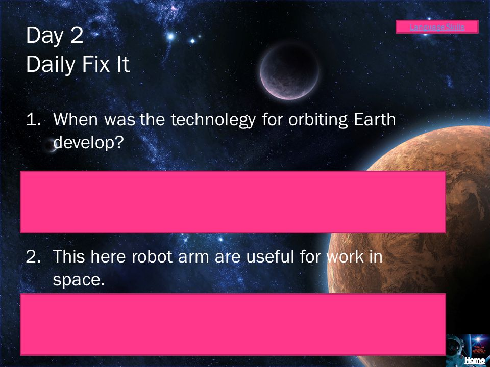 Language Skills Day 2 Daily Fix It 1.When was the technolegy for orbiting Earth develop? When was the technology for orbiting Earth developed? 2.This