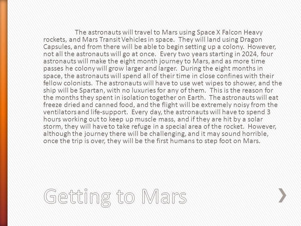 The astronauts will travel to Mars using Space X Falcon Heavy rockets, and Mars Transit Vehicles in space. They will land using Dragon Capsules, and f