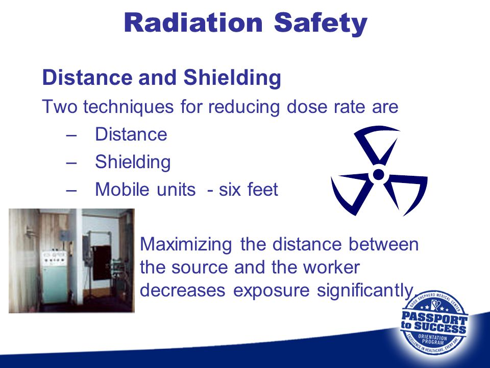Distance and Shielding Two techniques for reducing dose rate are –Distance –Shielding –Mobile units - six feet Maximizing the distance between the sou