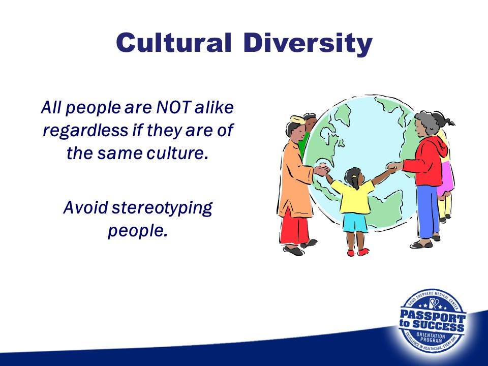 All people are NOT alike regardless if they are of the same culture. Avoid stereotyping people. Cultural Diversity