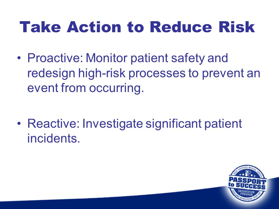 Take Action to Reduce Risk Proactive: Monitor patient safety and redesign high-risk processes to prevent an event from occurring. Reactive: Investigat