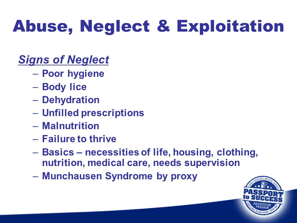 Signs of Neglect –Poor hygiene –Body lice –Dehydration –Unfilled prescriptions –Malnutrition –Failure to thrive –Basics – necessities of life, housing