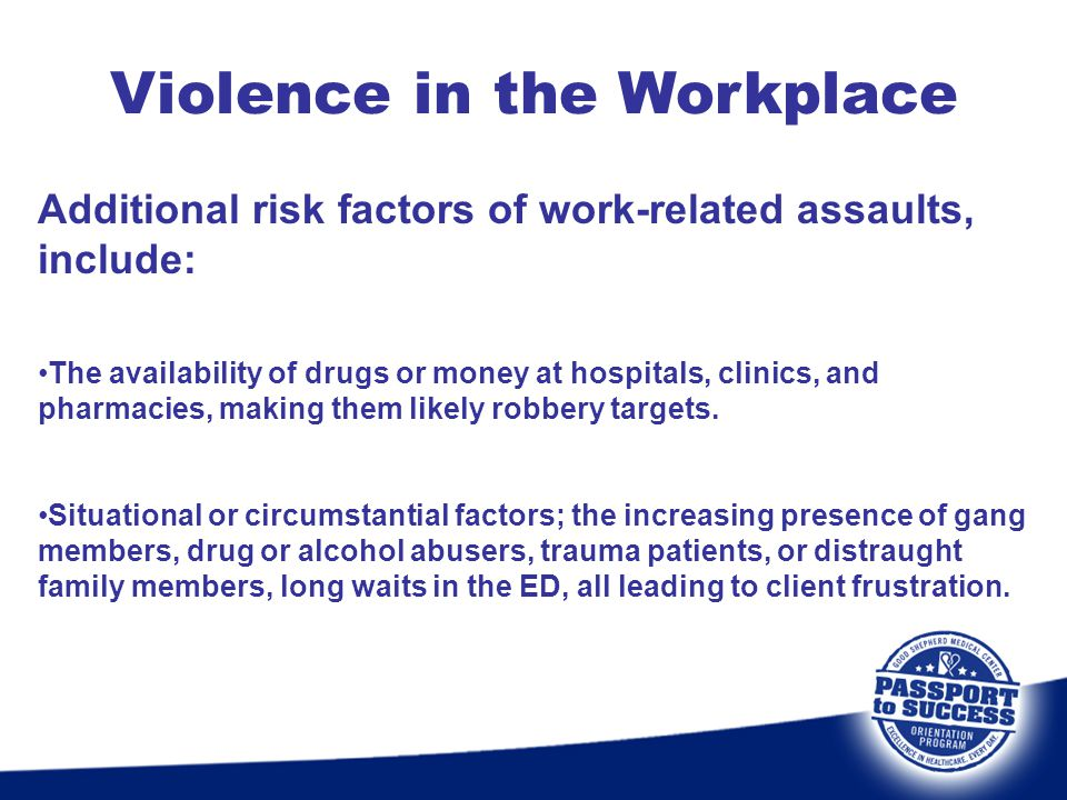 Violence in the Workplace Additional risk factors of work-related assaults, include: The availability of drugs or money at hospitals, clinics, and pha