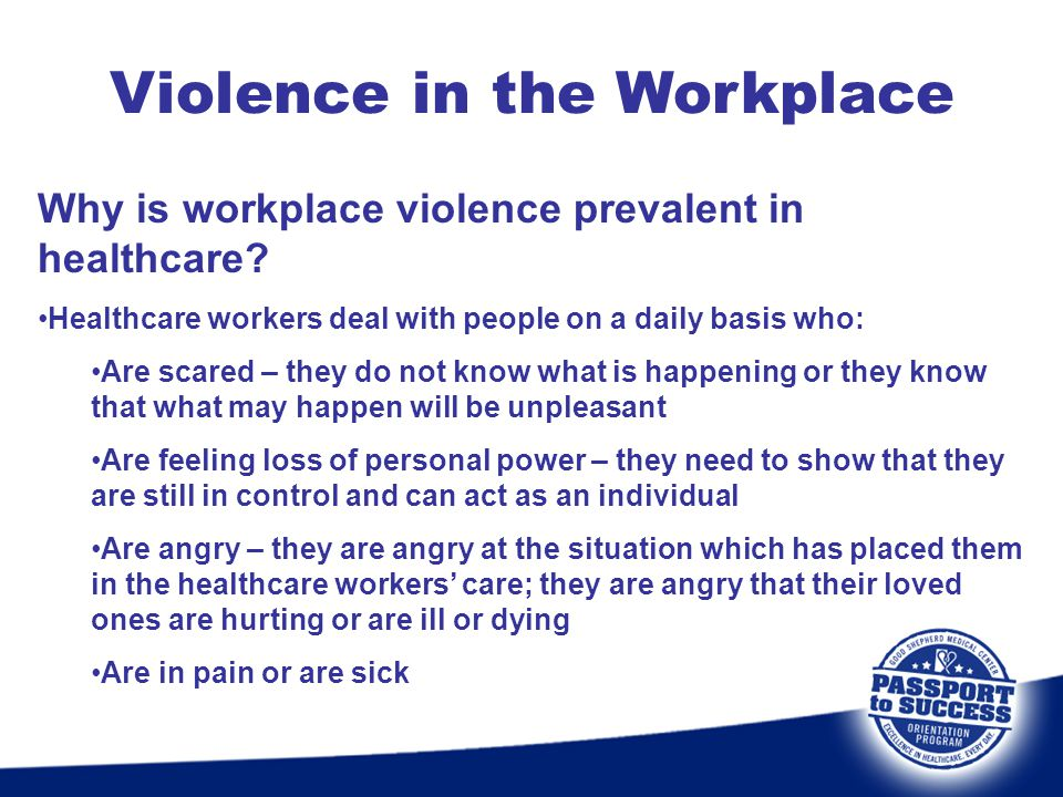 Violence in the Workplace Why is workplace violence prevalent in healthcare? Healthcare workers deal with people on a daily basis who: Are scared – th