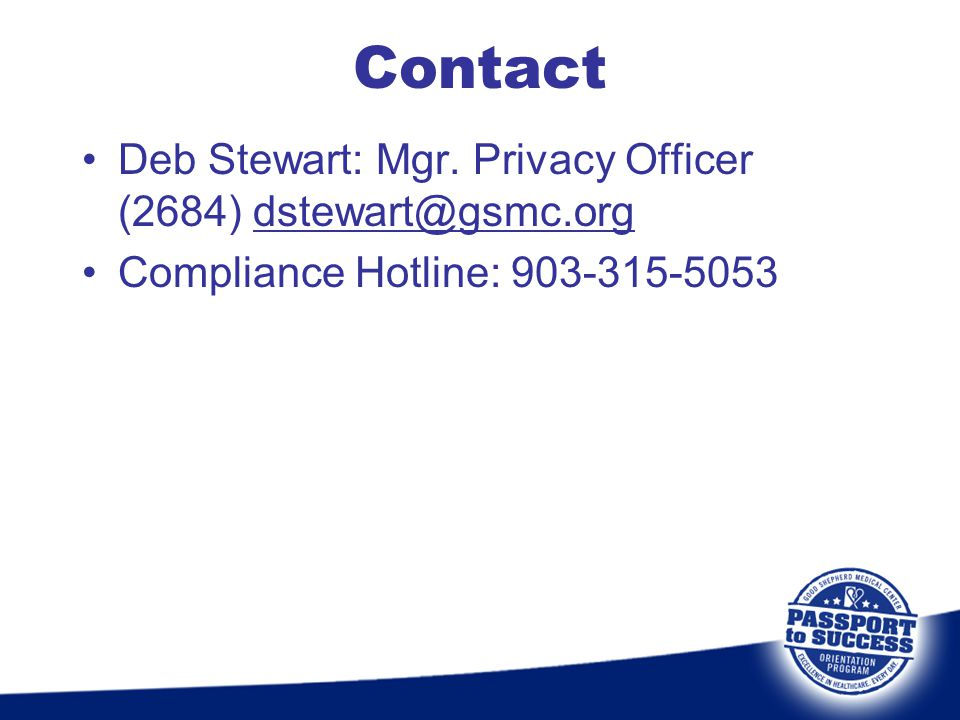 Contact Deb Stewart: Mgr. Privacy Officer (2684) dstewart@gsmc.org Compliance Hotline: 903-315-5053