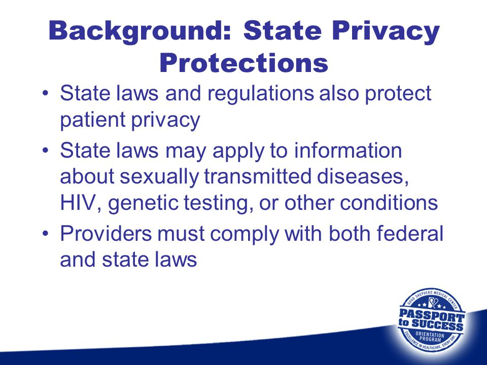 Background: State Privacy Protections State laws and regulations also protect patient privacy State laws may apply to information about sexually trans